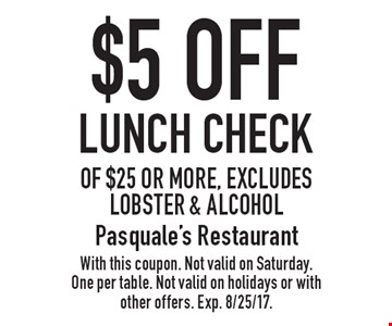 $5 OFF Lunch Check of $25 or more, excludes lobster & alcohol. With this coupon. Not valid on Saturday. One per table. Not valid on holidays or with other offers. Exp. 8/25/17.
