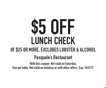 $5 off lunch check of $25 or more, excludes lobster & alcohol. With this coupon. Not valid on Saturday. One per table. Not valid on holidays or with other offers. Exp. 10/5/17.