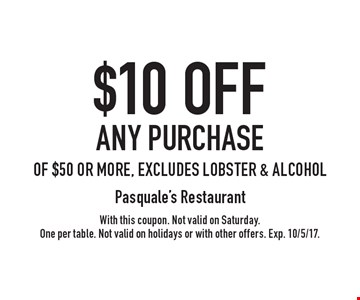 $10 off any purchase of $50 or more, excludes lobster & alcohol. With this coupon. Not valid on Saturday. One per table. Not valid on holidays or with other offers. Exp. 10/5/17.