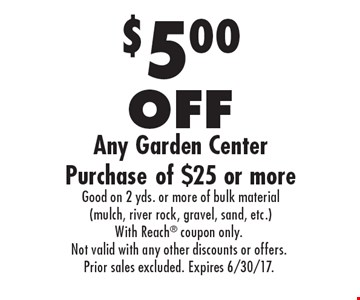 $5.00 OFF Any Garden Center Purchase of $25 or more Good on 2 yds. or more of bulk material (mulch, river rock, gravel, sand, etc.). With Reach coupon only. Not valid with any other discounts or offers. Prior sales excluded. Expires 6/30/17.