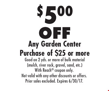 $5.00 OFF Any Garden Center Purchase of $25 or more Good on 2 yds. or more of bulk material (mulch, river rock, gravel, sand, etc.). With Reach coupon only.Not valid with any other discounts or offers.Prior sales excluded. Expires 6/30/17.