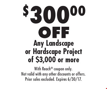 $300.00 OFF Any Landscape or Hardscape Project of $3,000 or more. With Reach coupon only.Not valid with any other discounts or offers.Prior sales excluded. Expires 6/30/17.