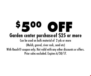 $5.00 OFF Garden center purchase of $25 or more. Can be used on bulk material of 2 yds or more (Mulch, gravel, river rock, sand etc). With Reach coupon only. Not valid with any other discounts or offers. Prior sales excluded. Expires 6/30/17.