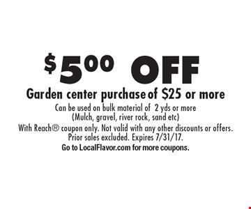 $5.00 off garden center purchase of $25 or more. Can be used on bulk material of 2 yds or more (Mulch, gravel, river rock, sand etc). With Reach coupon only. Not valid with any other discounts or offers. Prior sales excluded. Expires 7/31/17. Go to LocalFlavor.com for more coupons.