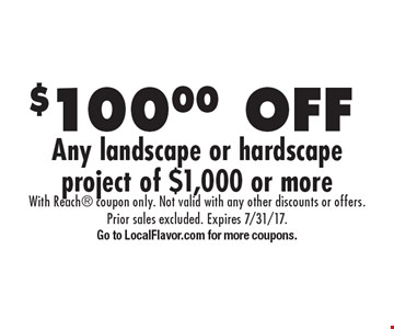 $100.00 off any landscape or hardscape project of $1,000 or more. With Reach coupon only. Not valid with any other discounts or offers. Prior sales excluded. Expires 7/31/17. Go to LocalFlavor.com for more coupons.