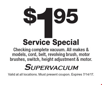 $1.95 Service Special. Checking complete vacuum. All makes & models, cord, belt, revolving brush, motor brushes, switch, height adjustment & motor. Valid at all locations. Must present coupon. Expires 7/14/17.