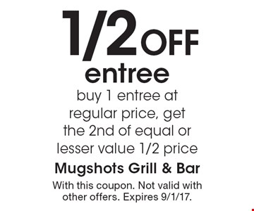 1/2 Off entree. Buy 1 entree at regular price, get the 2nd of equal or lesser value 1/2 price. With this coupon. Not valid with other offers. Expires 9/1/17.