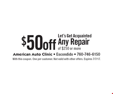 Let's Get Acquainted $50 off Any Repair of $250 or more. With this coupon. One per customer. Not valid with other offers. Expires 7/7/17.