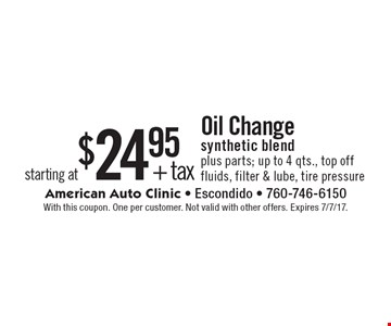 starting at $24.95 + tax Oil Change synthetic blend plus parts; up to 4 qts., top off fluids, filter & lube, tire pressure. With this coupon. One per customer. Not valid with other offers. Expires 7/7/17.
