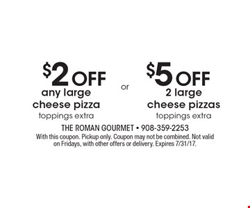 $2 Off any large cheese pizza toppings extra. $5 Off 2 large cheese pizzas toppings extra. . With this coupon. Pickup only. Coupon may not be combined. Not valid on Fridays, with other offers or delivery. Expires 7/31/17.