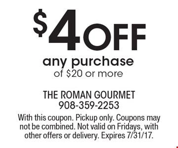 $4 Off any purchase of $20 or more. With this coupon. Pickup only. Coupons may not be combined. Not valid on Fridays, with other offers or delivery. Expires 7/31/17.