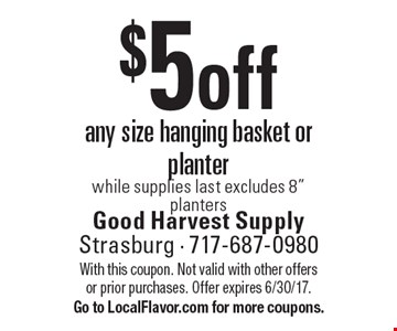 $5 off any size hanging basket or planter. While supplies last excludes 8