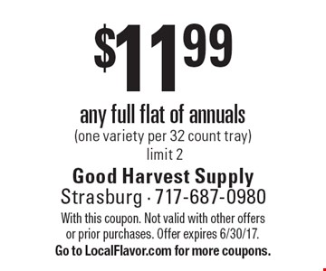 $11.99 any full flat of annuals (one variety per 32 count tray). Limit 2. With this coupon. Not valid with other offers or prior purchases. Offer expires 6/30/17. Go to LocalFlavor.com for more coupons.