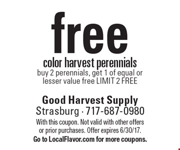 free color harvest perennials. Buy 2 perennials, get 1 of equal or lesser value free. LIMIT 2 FREE. With this coupon. Not valid with other offers or prior purchases. Offer expires 6/30/17. Go to LocalFlavor.com for more coupons.