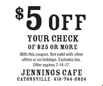 $5 off your check of $25 or more. With this coupon. Not valid with other offers or on holidays. Excludes tax. Offer expires 7-14-17.