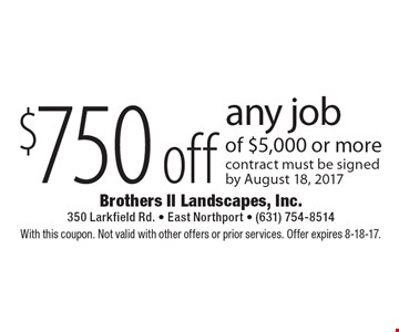 $750 off any job of $5,000 or more. Contract must be signed by August 18, 2017. With this coupon. Not valid with other offers or prior services. Offer expires 8-18-17.