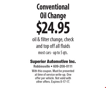 $24.95 Conventional Oil Change. oil & filter change, check and top off all fluids most cars. up to 5 qts. With this coupon. Must be presented at time of service write-up. One offer per vehicle. Not valid with other offers. Expires 8-17-17.