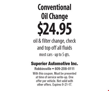 $24.95 Conventional Oil Change oil & filter change, check and top off all fluids most cars - up to 5 qts. With this coupon. Must be presented at time of service write-up. One offer per vehicle. Not valid with other offers. Expires 9-21-17.