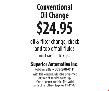 $24.95 Conventional Oil Change. Oil & filter change, check and top off all fluids. Most cars - up to 5 qts. With this coupon. Must be presented at time of service write-up. One offer per vehicle. Not valid with other offers. Expires 11-13-17.