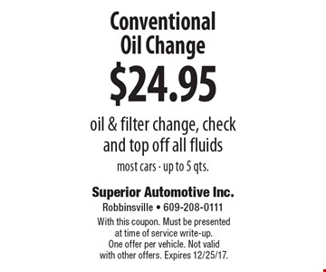 $24.95 Conventional Oil Change oil & filter change, check and top off all fluids most cars - up to 5 qts.. With this coupon. Must be presented at time of service write-up. One offer per vehicle. Not valid with other offers. Expires 12/25/17.