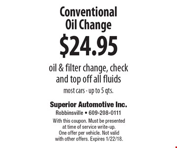 $24.95 Conventional Oil Change oil & filter change, check and top off all fluids most cars - up to 5 qts. With this coupon. Must be presented at time of service write-up. One offer per vehicle. Not valid with other offers. Expires 1/22/18.
