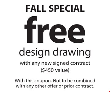 FALL SPECIAL! Free design drawing with any new signed contract ($450 value). With this coupon. Not to be combined with any other offer or prior contract.