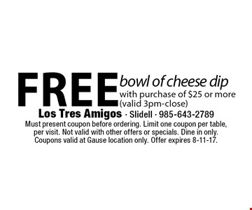 Free bowl of cheese dip with purchase of $25 or more (valid 3pm-close). Must present coupon before ordering. Limit one coupon per table,per visit. Not valid with other offers or specials. Dine in only.Coupons valid at Gause location only. Offer expires 8-11-17.