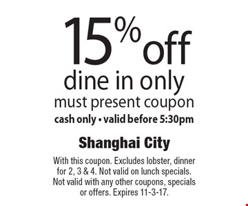 15% off dine in only. Must present coupon, cash only - valid before 5:30pm. With this coupon. Excludes lobster, dinner for 2, 3 & 4. Not valid on lunch specials. Not valid with any other coupons, specials or offers. Expires 11-3-17.
