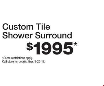 $1995* Custom Tile Shower Surround. *Some restrictions apply. Call store for details. Exp. 8-25-17.