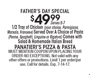 father's day Special $49.99 1/2 Tray of Chicken (your choice, Parmigiana, Marsala, Francese) Served Over A Choice of Pasta (Penne, Spaghetti, Linguine or Rigatoni) Comes with Salad & Homemade Italian Bread Serves 5-7. MUST MENTION COUPON UPON PLACING YOUR ORDER-NO EXCEPTIONS. Not valid with any other offers or promotions. Limit 1 per order/per use. Call for details. Exp. 7-14-17.