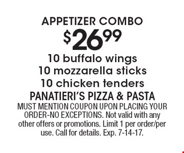 Appetizer Combo $26.99 10 buffalo wings, 10 mozzarella sticks, 10 chicken tenders. MUST MENTION COUPON UPON PLACING YOUR ORDER-NO EXCEPTIONS. Not valid with any other offers or promotions. Limit 1 per order/per use. Call for details. Exp. 7-14-17.