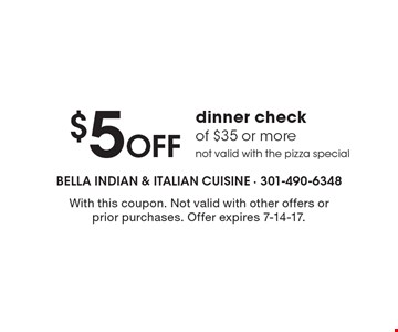 $5 off dinner check of $35 or more. Not valid with the pizza special. With this coupon. Not valid with other offers or prior purchases. Offer expires 7-14-17.