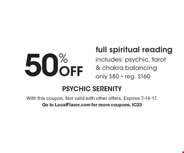 50% Off full spiritual reading includes: psychic, tarot & chakra balancing. only $80 - reg. $160. With this coupon. Not valid with other offers. Expires 7-14-17. Go to LocalFlavor.com for more coupons. IC23