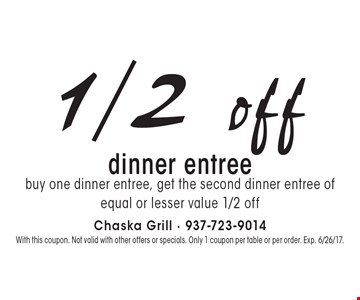 1/2 off dinner entree. Buy one dinner entree, get the second dinner entree of equal or lesser value 1/2 off. With this coupon. Not valid with other offers or specials. Only 1 coupon per table or per order. Exp. 6/26/17.