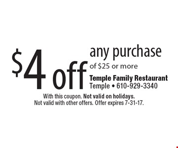 $4 off any purchase of $25 or more. With this coupon. Not valid on holidays. Not valid with other offers. Offer expires 7-31-17.