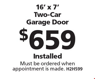 $659 16' x 7' Two-Car Garage Door Installed. Must be ordered when appointment is made. H2H599. Limit one coupon per household, service, or invoice. May not be combined with any other offers. Service area and other restrictions may apply, call for details. Expires 8/11/17.