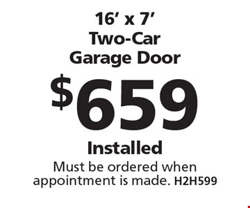 $659 16' x 7' Two-Car Garage Door Installed Must be ordered when appointment is made. H2H599 . Limit one coupon per household, service, or invoice. May not be combined with any other offers. Service area and other restrictions may apply, call for details. Expires 10/13/17.