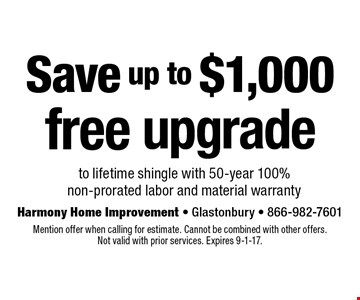 Save up to $1,000. Free upgrade to lifetime shingle with 50-year 100% non-prorated labor and material warranty. Mention offer when calling for estimate. Cannot be combined with other offers. Not valid with prior services. Expires 9-1-17.