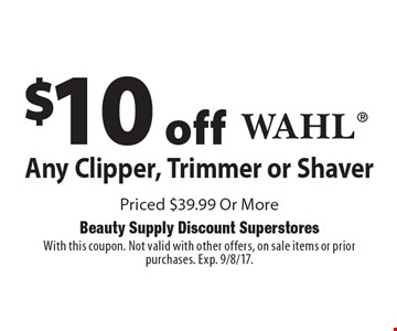 $10 off Any Wahl Clipper, Trimmer or Shaver Priced $39.99 Or More. With this coupon. Not valid with other offers, on sale items or prior purchases. Exp. 9/8/17.