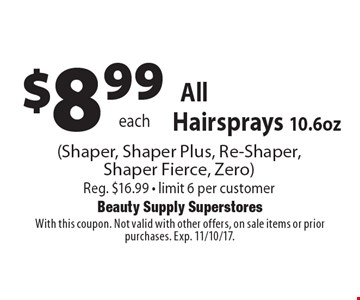 $8.99 each All Sebastian Hairsprays 10.6oz (Shaper, Shaper Plus, Re-Shaper, Shaper Fierce, Zero) Reg. $16.99 - limit 6 per customer. With this coupon. Not valid with other offers, on sale items or prior purchases. Exp. 11/10/17.