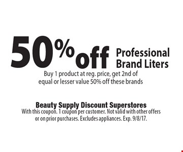 50%off ProfessionalBrand Liters Buy 1 product at reg. price, get 2nd of equal or lesser value 50% off these brands. With this coupon. 1 coupon per customer. Not valid with other offers or on prior purchases. Excludes appliances. Exp. 9/8/17.