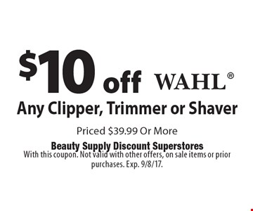 $10 off Any Clipper, Trimmer or ShaverWahl Priced $39.99 Or More. With this coupon. Not valid with other offers, on sale items or prior purchases. Exp. 9/8/17.