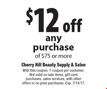 $12 off any purchase of $75 or more. With this coupon. 1 coupon per customer. Not valid on sale items, gift card purchases, salon services, with other offers or on prior purchases. Exp. 7/14/17.