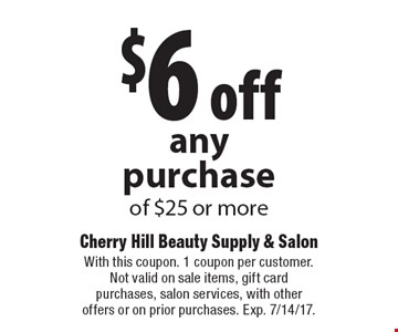 $6 off any purchase of $25 or more. With this coupon. 1 coupon per customer. Not valid on sale items, gift card purchases, salon services, with other offers or on prior purchases. Exp. 7/14/17.