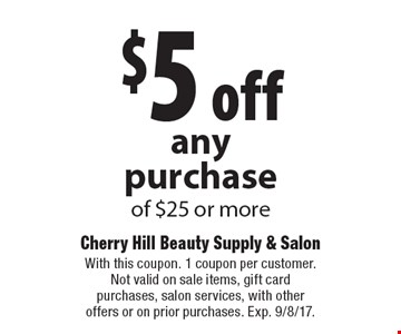 $5 off any purchase of $25 or more. With this coupon. 1 coupon per customer. Not valid on sale items, gift card purchases, salon services, with other offers or on prior purchases. Exp. 9/8/17.