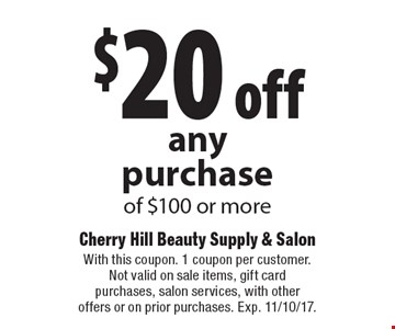 $20 off anypurchase of $100 or more. With this coupon. 1 coupon per customer. Not valid on sale items, gift card purchases, salon services, with other offers or on prior purchases. Exp. 11/10/17.