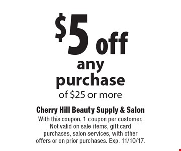 $5 off anypurchase of $25 or more. With this coupon. 1 coupon per customer. Not valid on sale items, gift card purchases, salon services, with other offers or on prior purchases. Exp. 11/10/17.