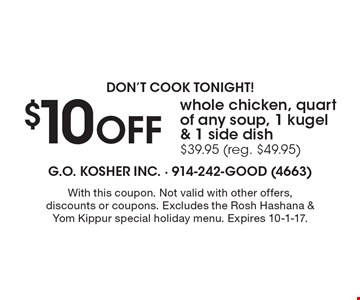 Don't Cook Tonight! $10 Off Whole Chicken, Quart Of Any Soup, 1 Kugel & 1 Side Dish $39.95 (Reg. $49.95). With this coupon. Not valid with other offers, discounts or coupons. Excludes the Rosh Hashana & Yom Kippur special holiday menu. Expires 10-1-17.