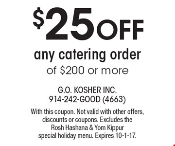 $25 Off Any Catering Order Of $200 Or More. With this coupon. Not valid with other offers, discounts or coupons. Excludes the Rosh Hashana & Yom Kippur special holiday menu. Expires 10-1-17.