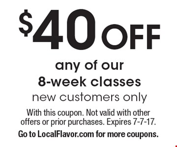 $40 Off any of our 8-week classes, new customers only. With this coupon. Not valid with other offers or prior purchases. Expires 7-7-17. Go to LocalFlavor.com for more coupons.